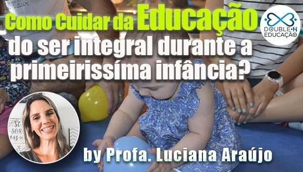 Como cuidar da educação do ser integral durante a primeiríssima infância?